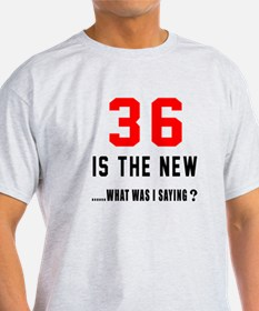 36 Is The New What Was I Saying ? T-Shirt