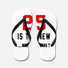 25 Is The New What Was I Saying ? Flip Flops