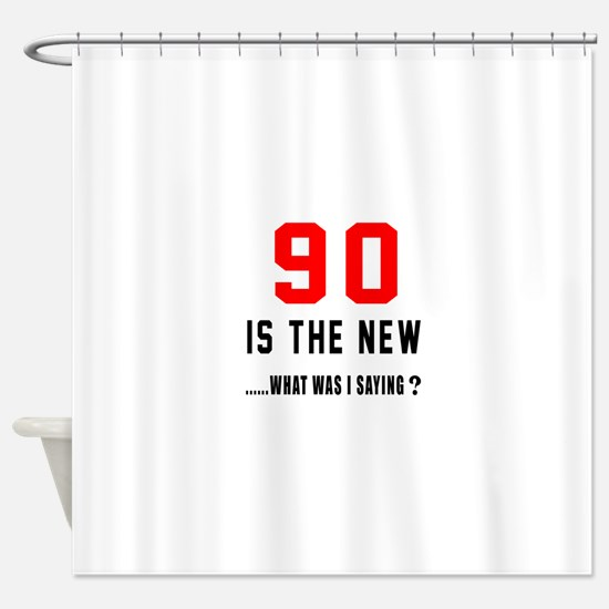 90 Is The New What Was I Saying ? Shower Curtain