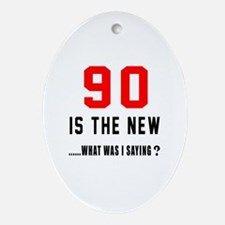 90 Is The New What Was I Saying ? Oval Ornament