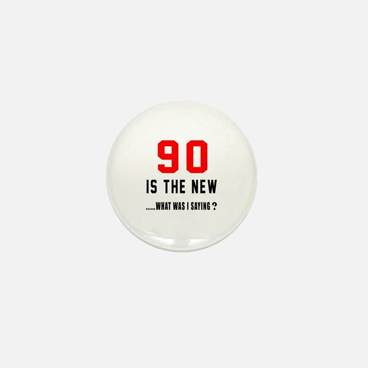 90 Is The New What Was I Saying ? Mini Button