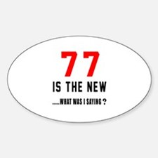 77 Is The New What Was I Saying ? Sticker (Oval)