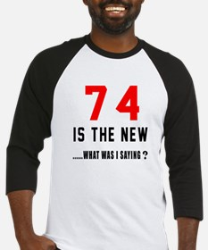 74 Is The New What Was I Saying ? Baseball Jersey