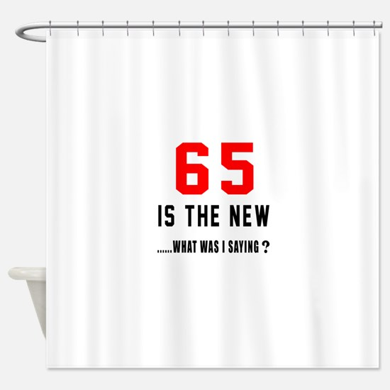 65 Is The New What Was I Saying ? Shower Curtain