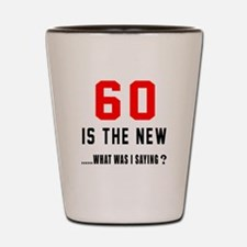 60 Is The New What Was I Saying ? Shot Glass