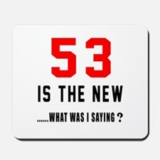 53 Is The New What Was I Saying ? Mousepad