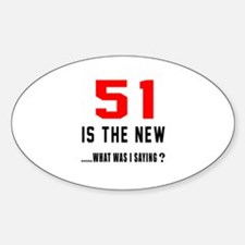 51 Is The New What Was I Saying ? Sticker (Oval)