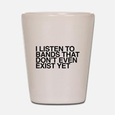 I listen to bands that don't even exist Shot Glass