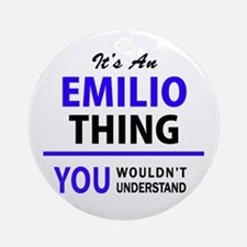 EMILIO thing, you wouldn't understa Round Ornament