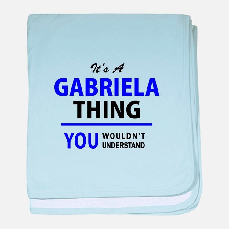 GABRIELA thing, you wouldn't understa baby blanket