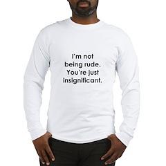 I'm not being rude. You're ju Long Sleeve T-Shirt