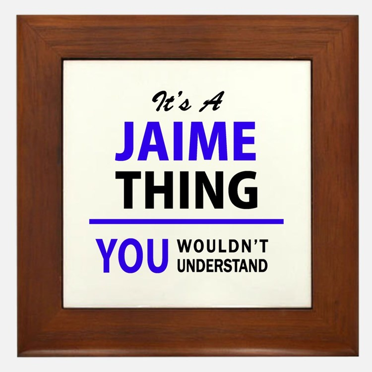 JAIME thing, you wouldn't understand! Framed Tile