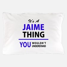 JAIME thing, you wouldn't understand! Pillow Case