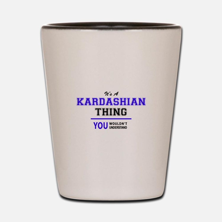 KARDASHIAN thing, you wouldn't understa Shot Glass