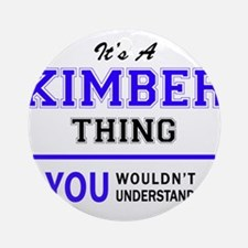 KIMBER thing, you wouldn't understa Round Ornament