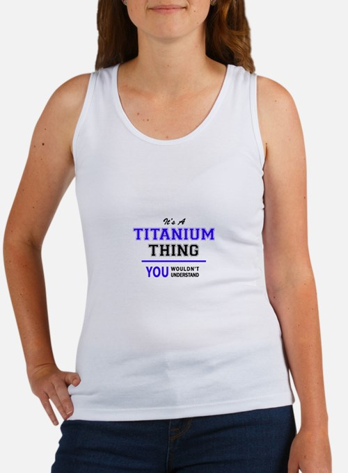 TITANIUM thing, you wouldn't understand! Tank Top