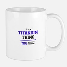 TITANIUM thing, you wouldn't understand! Mugs