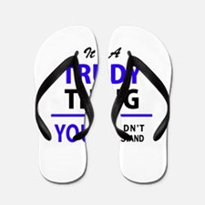 TRUDY thing, you wouldn't understand! Flip Flops