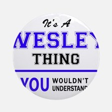 WESLEY thing, you wouldn't understa Round Ornament