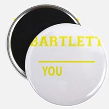 BARTLETT thing, you wouldn't understand! Magnets