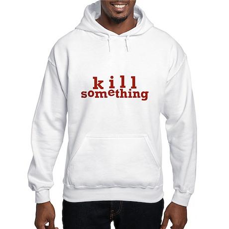 Kill Something Hooded Sweatshirt