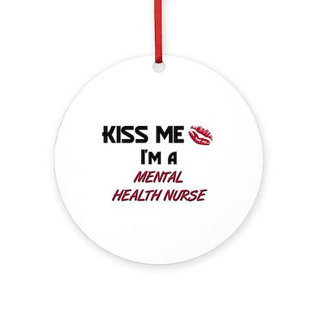 Kiss Me I'm a MENTAL HEALTH NURSE Ornament (Round)