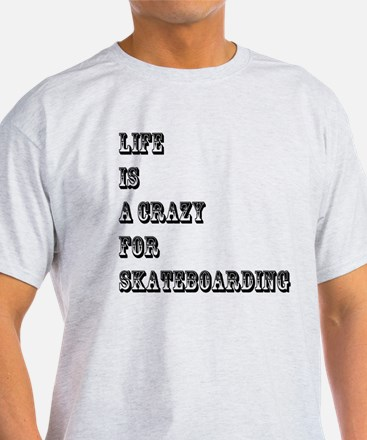 Life is A Crazy For Skateboarding T-Shirt