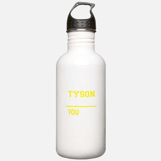 TYSON thing, you would Sports Water Bottle