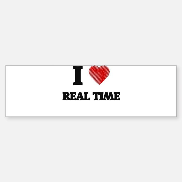 I Love Real Time Bumper Bumper Bumper Sticker
