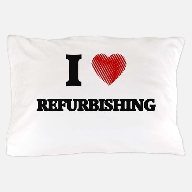 I Love Refurbishing Pillow Case