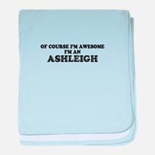 Of course I'm Awesome, Im ASHLEIGH baby blanket