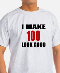 I Make 100 Look Good T-Shirt