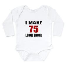 I Make 75 Look Good Long Sleeve Infant Bodysuit