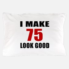 I Make 75 Look Good Pillow Case