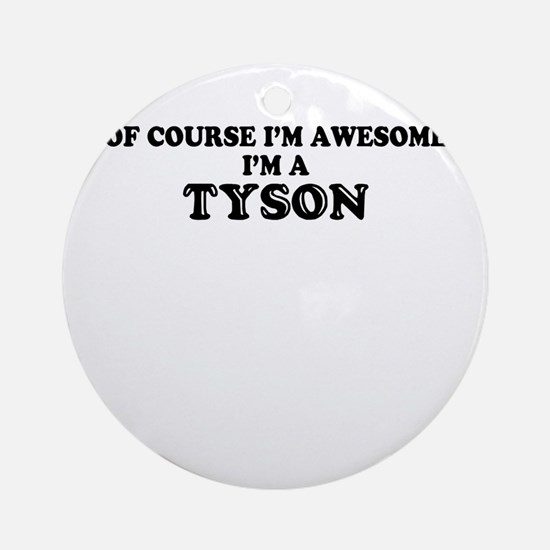 Of course I'm Awesome, Im TYSON Round Ornament
