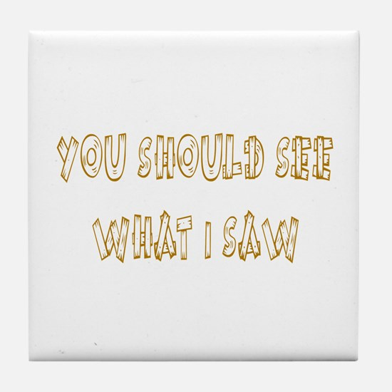 You Should See What I Saw Tile Coaster
