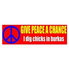 Give Peace a Chance I Dig Chicks in Burkas Bumper Sticker