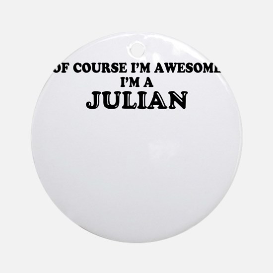 Of course I'm Awesome, Im JULIAN Round Ornament