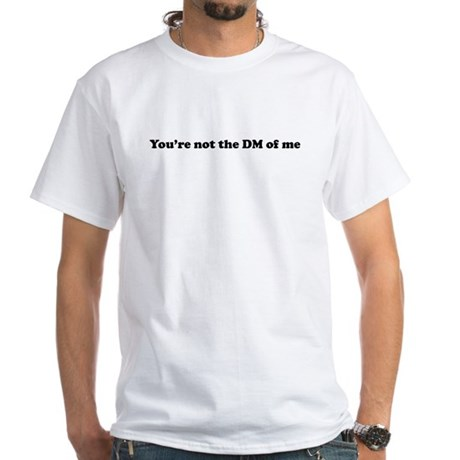 You're not the DM of Me White T-Shirt