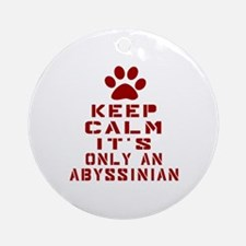 Keep Calm It Is Abyssinian Cat Round Ornament