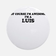 Of course I'm Awesome, Im LUIS Round Ornament