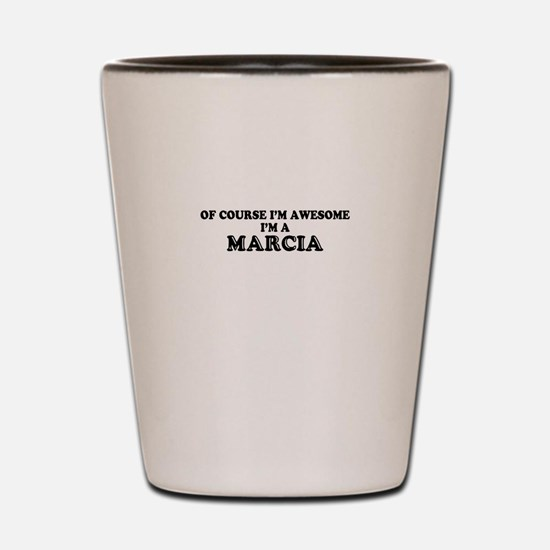 Of course I'm Awesome, Im MARCIA Shot Glass