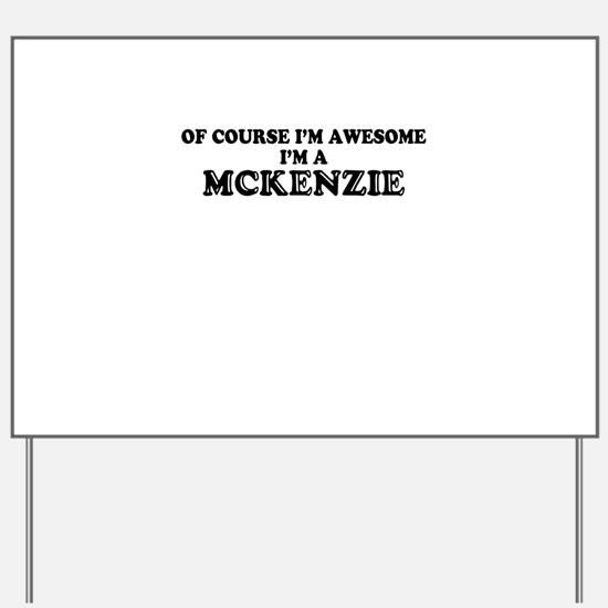 Of course I'm Awesome, Im MCKENZIE Yard Sign