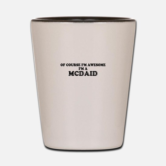 Of course I'm Awesome, Im MCDAID Shot Glass