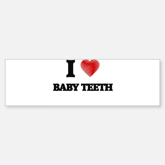 I love Baby Teeth Bumper Bumper Bumper Sticker