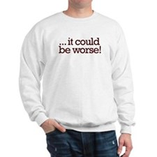 It could be worse! Sweatshirt