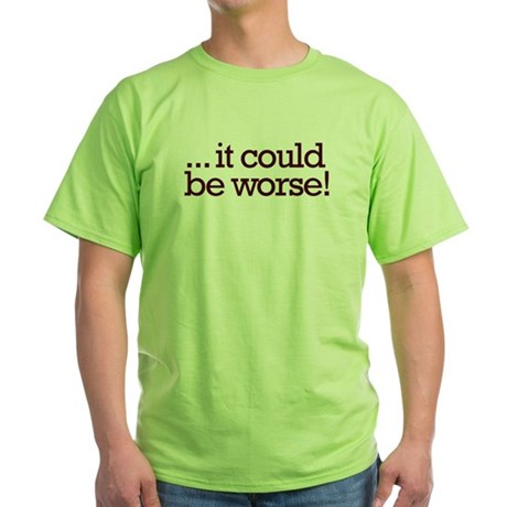 It could be worse! Green T-Shirt