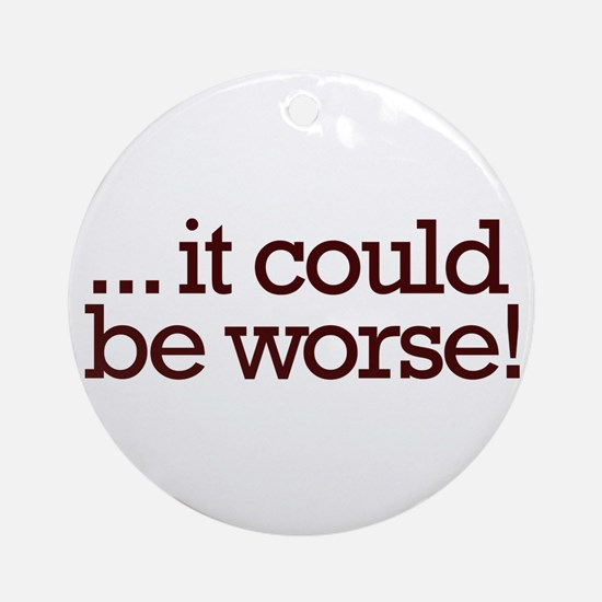 It could be worse! Ornament (Round)