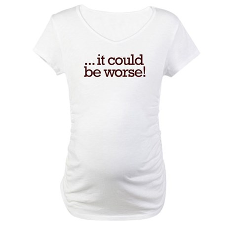 It could be worse! Maternity T-Shirt