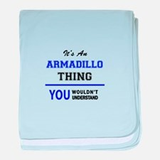 It's an ARMADILLO thing, you wouldn't baby blanket